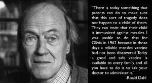 'It is not yet generally accepted that measles can be a dangerous illness. Believe me, it is.'- Roald Dahl